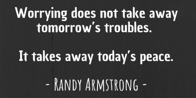 'Worrying does not take away tomorrow's troubles. It takes away today's peace.' ~ Randy Armstrong