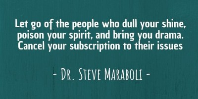 """Let go of the people who dull your shine, poison your spirit, and bring you drama. Cancel your subscription to their issues."" ~ Dr. Steve Maraboli"