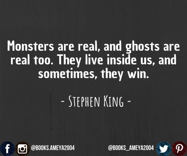 'Monsters are real, and ghosts are real too. They live inside us, and sometimes they win.' ~ Stephen King
