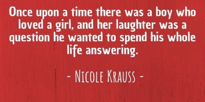 'Once upon a time, there was a boy who loved a girl, and her laughter was a question he wanted to spend his whole life answering.' ~ Nicole Krauss