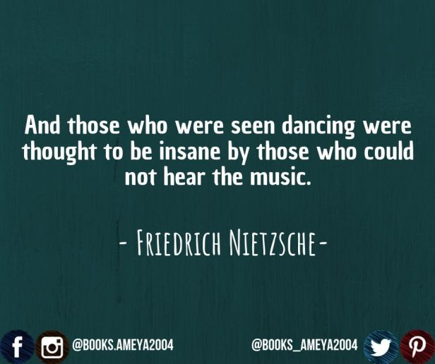 """""""And those who were seen dancing were thought to be insane by those who could not hear the music."""" ~ Friedrich Nietzsche"""