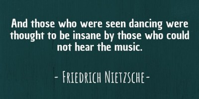 """And those who were seen dancing were thought to be insane by those who could not hear the music."" ~ Friedrich Nietzsche"