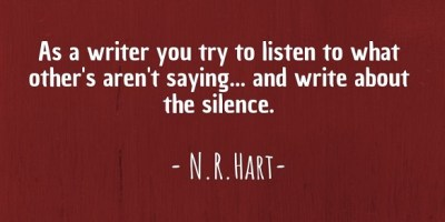 """As a writer you try to listen to what other's aren't saying...and write about the silence."" ~ N.R.Hart"