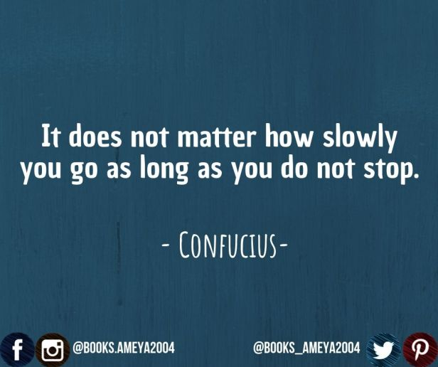 """It does not matter how slowly you go as long as you do not stop."" ~ Confucius"