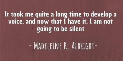 """It took me quite a long time to develop a voice, and now that I have it, I am not going to be silent."" ~ Madeleine K. Albright"