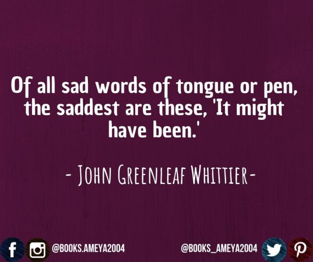"""Of all sad words of tongue or pen, the saddest are these, 'It might have been."" ~ John Greenleaf Whittier"