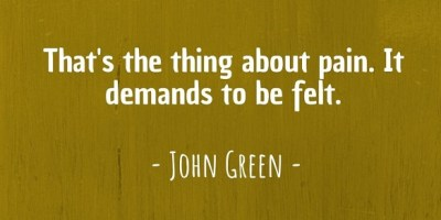 'That's the thing about pain. It demands to be felt.' ~ John Green