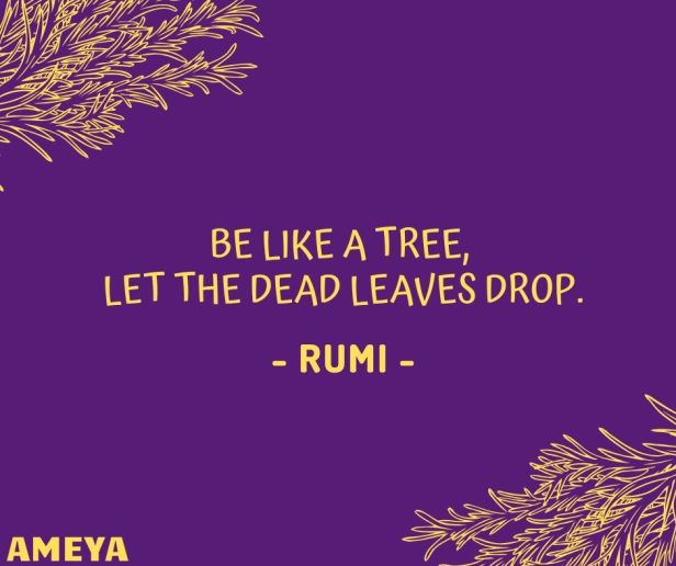 Be like a tree, Let the dead leaves drop. - Rumi