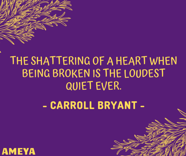 The shattering of a heart when being broken is the loudest quiet ever. – Carroll Bryant