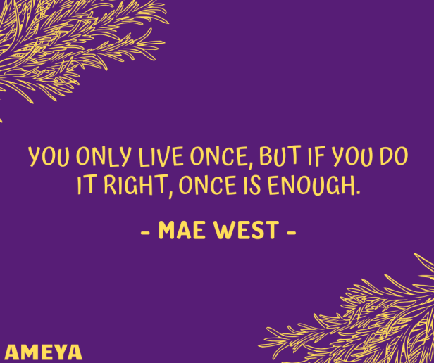 You only live once, but if you do it right, once is enough. – Mae West