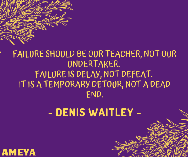Failure should be our teacher, not our undertaker. Failure is delay, not defeat. It is a temporary detour, not a dead end. – Denis Waitley