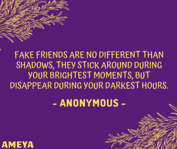 Fake friends are no different than shadows, they stick around during your brightest moments, but disappear during your darkest hours. – Anonymous