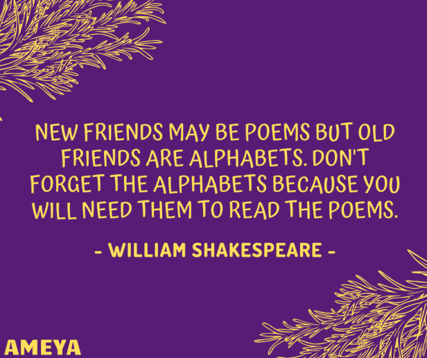 New friends may be poems but old friends are alphabets. Don't forget the alphabets because you will need them to read the poems. – William Shakespeare