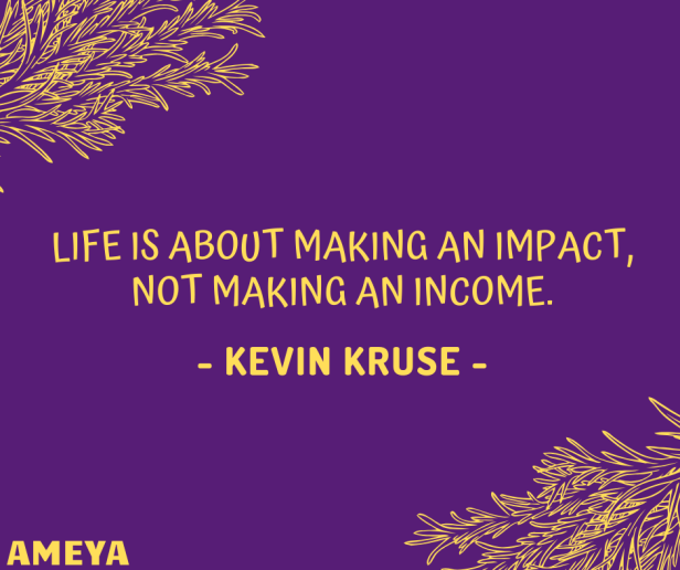 Life is about making an impact, not making an income. – Kevin Kruse