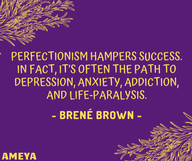 Perfectionism hampers success. In fact, it's often the path to depression, anxiety, addiction, and life-paralysis. – Brené Brown
