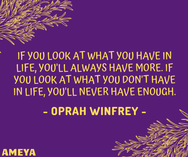 If you look at what you have in life, you'll always have more. If you look at what you don't have in life, you'll never have enough. – Oprah Winfrey