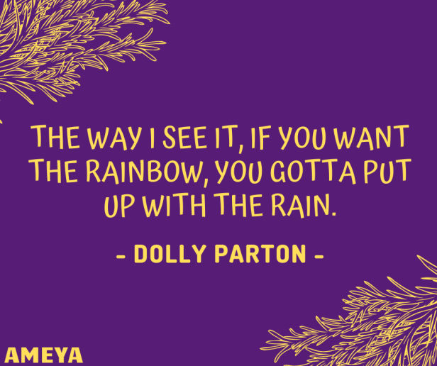The way I see it, if you want the rainbow, you gotta put up with the rain. – Dolly Parton