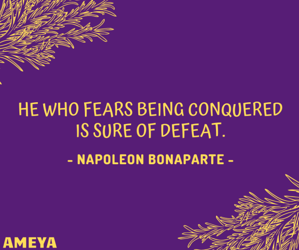 He who fears being conquered is sure of defeat. – Napoleon Bonaparte