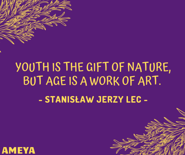 Youth is the gift of nature, but age is a work of art. – Stanisław Jerzy Lec
