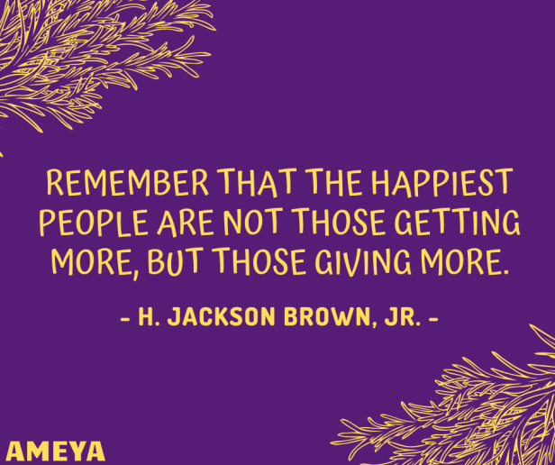 Remember that the happiest people are not those getting more, but those giving more. – H. Jackson Brown, Jr.