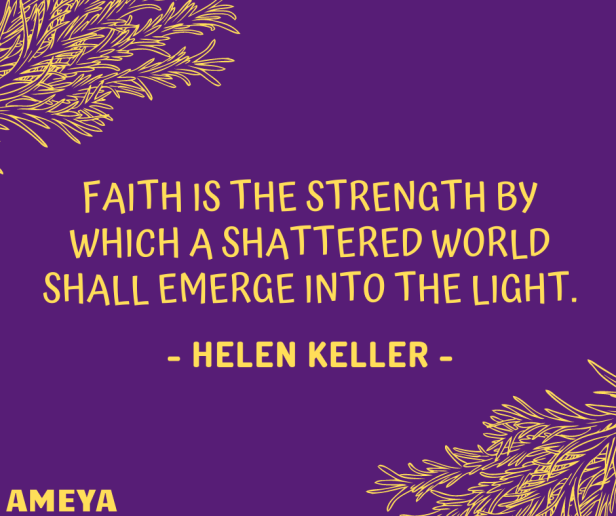 Faith is the strength by which a shattered world shall emerge into the light. – Helen Keller