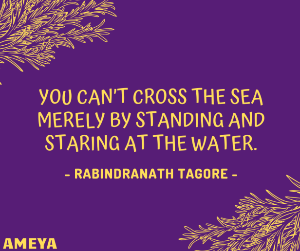 You can't cross the sea merely by standing and staring at the water. – Rabindranath Tagore