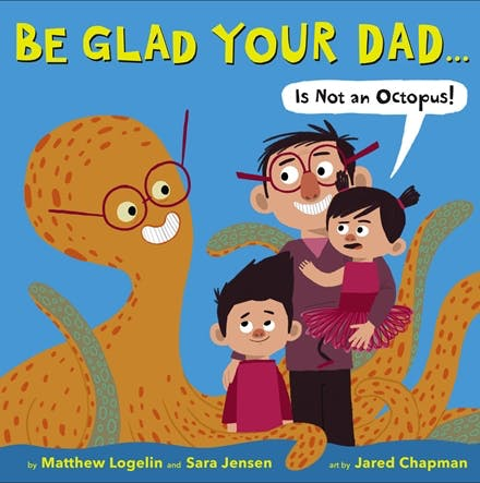 Book Cover Image for Be Glad Your Dad…(Is Not An Octopus!)