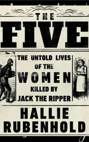 The Five - The Untold Lives of the Women Killed by Jack The Ripper by Hallie Rubenhold