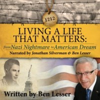 CD cover of Living a Life That Matters: From Nazi Nightmare to American Dream By: Ben Lesser Read by:  Jonathan Silverman and Ben Lesser Published by: Remembrance Publishing