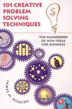 101 Creative Problem Solving Techniques by James M. Higgins