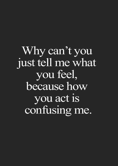 Love Sayings Just Tell Me You Act Is Confusing Relationship Advice