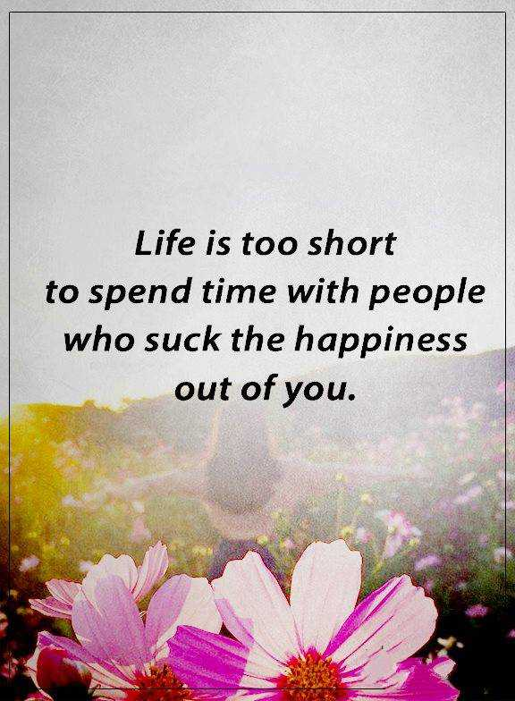 Happiness Quotes About life Who Suck The Happiness, Life Too Short