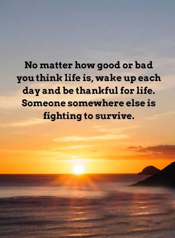 Positive Life Quotes Wake Up Each Day U0027No Matter How Good Or Bad, Life
