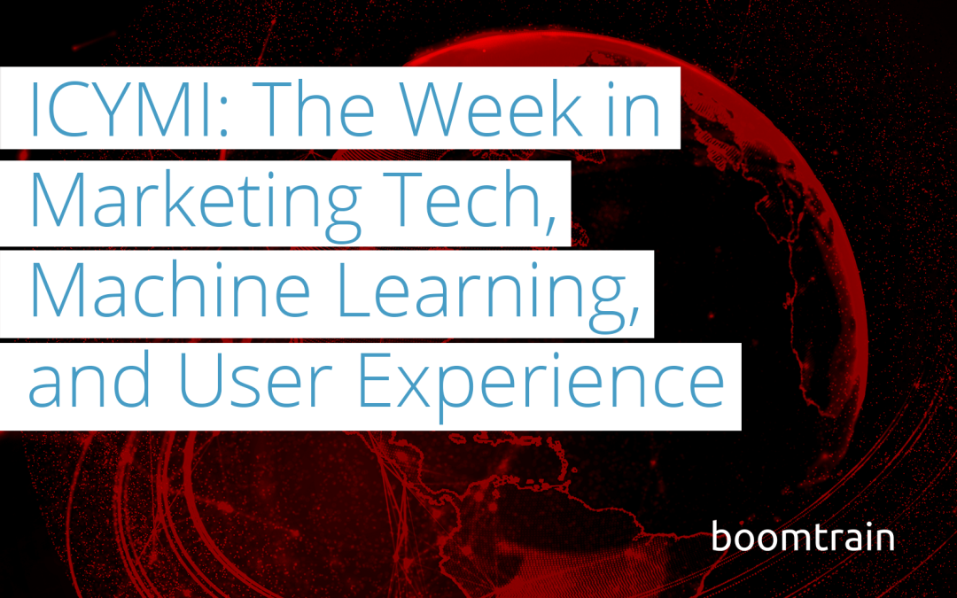 ICYMI: The Week in MarTech, Machine Learning, and User Experience (8/11-8/14)
