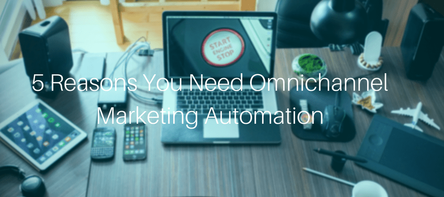 5 Reasons You Need Omnichannel Marketing Automation