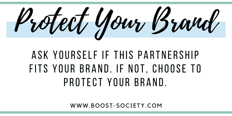 Ask yourself if this partnership fits your personal brand. If not, choose to protect your brand.