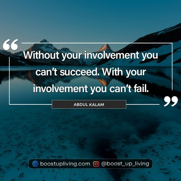 Without your involvement you can't succeed. With your involvement you can't fail. - Abdul Kalam