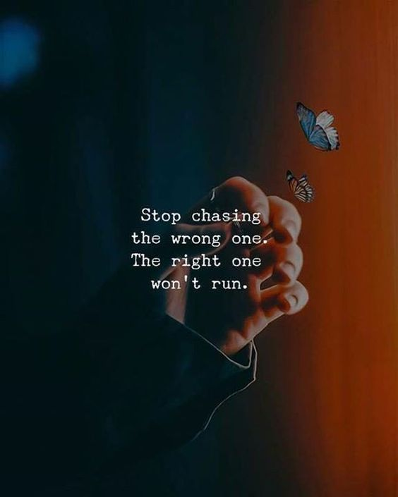 Stop chasing the wrong one. The right one won't run