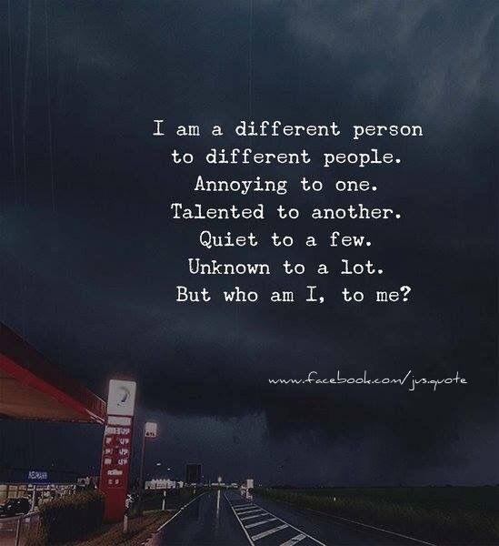 I am a different person to different people. Annoying to one. Talented to another. Quiet to a few. Unknown to a lot, But WHO AM I, to Me?