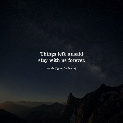 Things left unsaid stay with us forever.