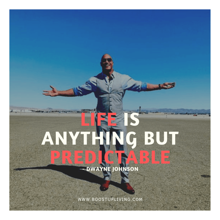Life is anything but predictable. Dwayne Johnson