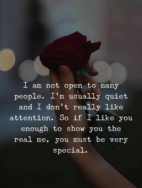 I am not open to many people. I'm usually quiet and I don't really like attention. So if I like you enough to show you the real me. You must be very special