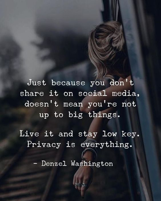 Just because you don't share it on social media, Doesn't mean you're not up to big things.   Live it and stay low key. Privacy is everything.
