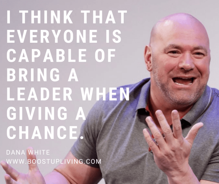 I think that everyone is capable of bring a leader when giving a chance. By Dana White - Best Motivational Quotes of Dana White For Your Success