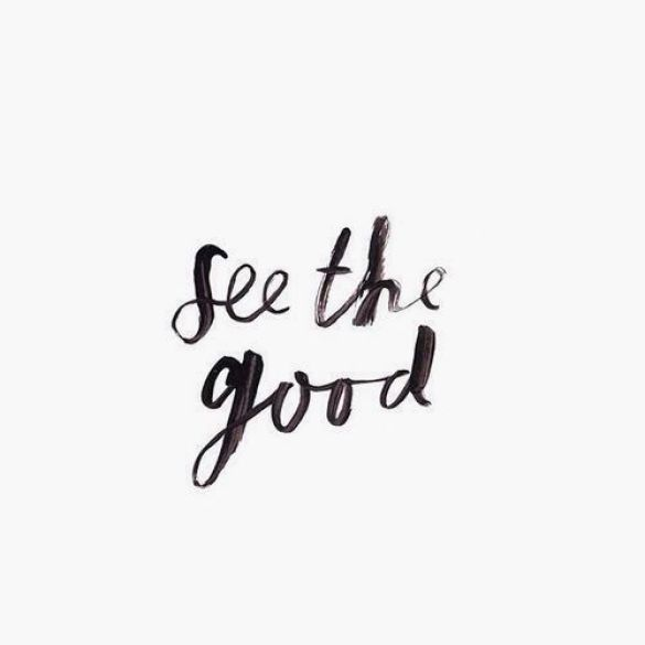 See the good. - Short Motivational Quotes