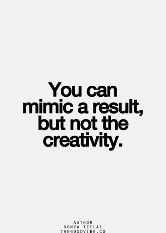 You can mimic a result but not creativity. - Short Motivational Quotes