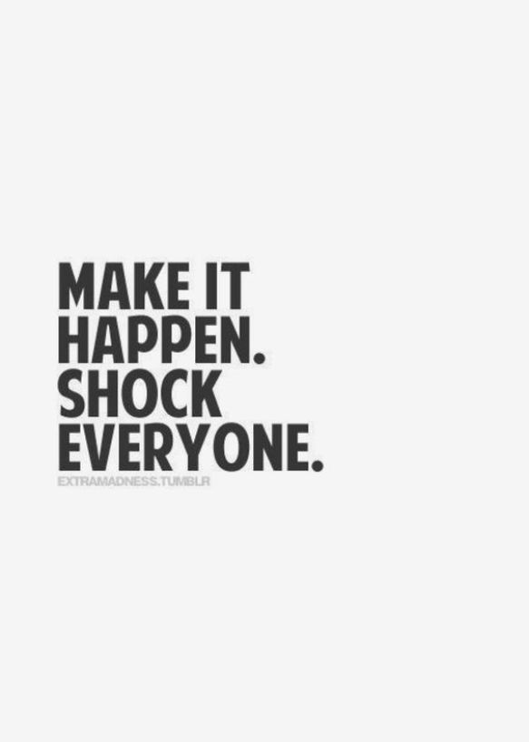 Make it happen to shock everyone. - Short Motivational Quotes