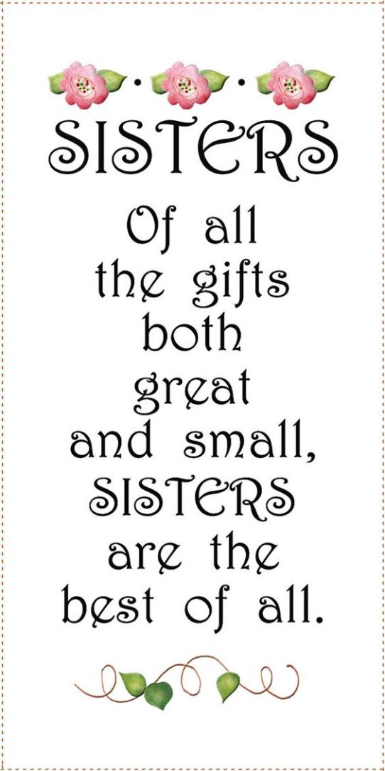 Sisters of all the gifts both great and small, Sisters are the best of all.