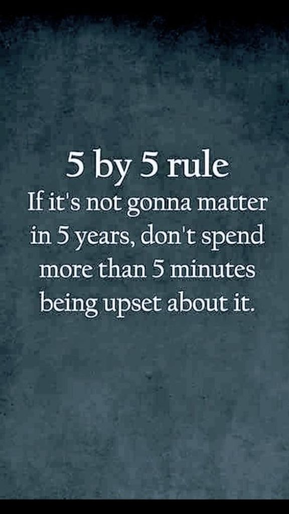 5 by 5 rule  If it's not gonna matter in 5 years, don't spend more than 5 minutes being upset about it.Growth Mindset Quotes