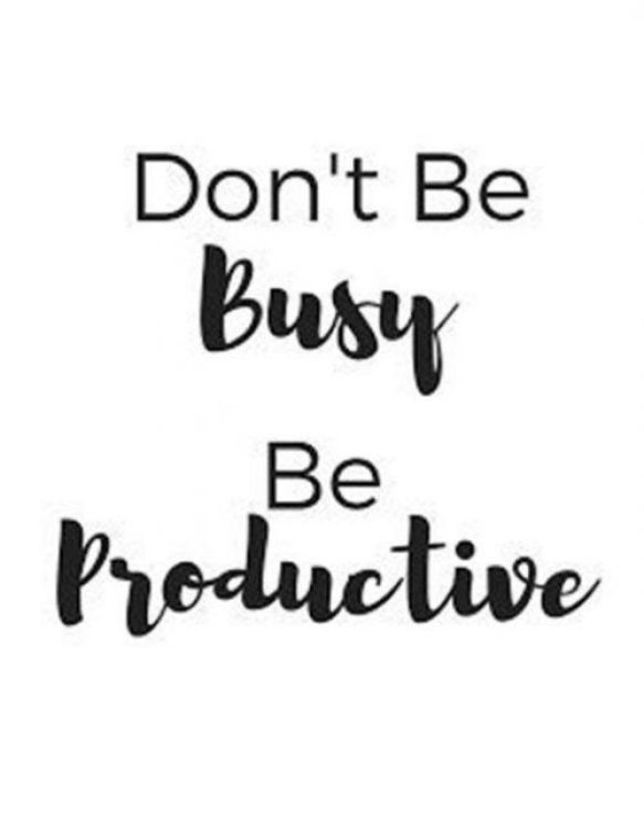 Don't busty be productive.